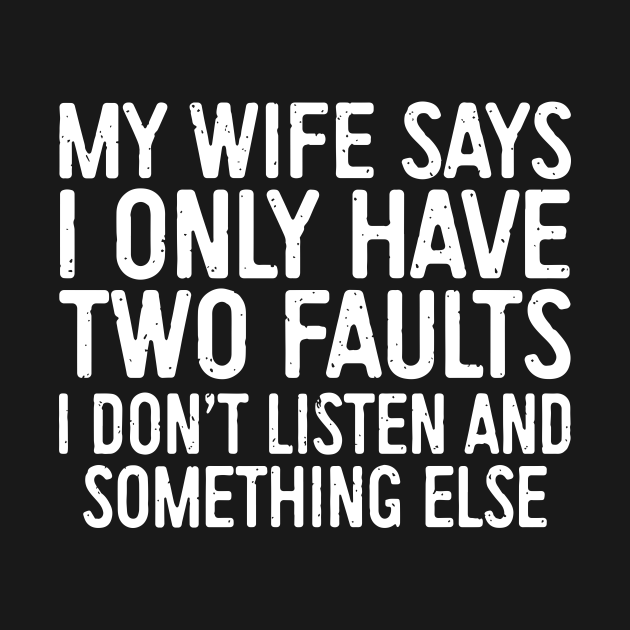 My Wife Says I Only Have Two Faults I Dont Liste And Something Else Wife