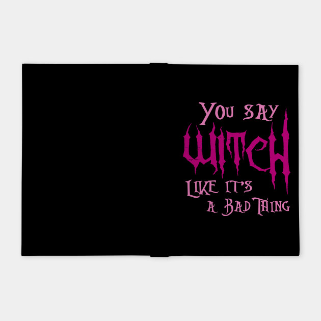 You say Witch like it's a bad thing! Witches Halloween Shirt