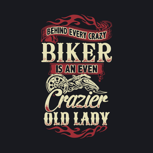 Behind Every Crazy Biker Is An Even Crazier Old Lady