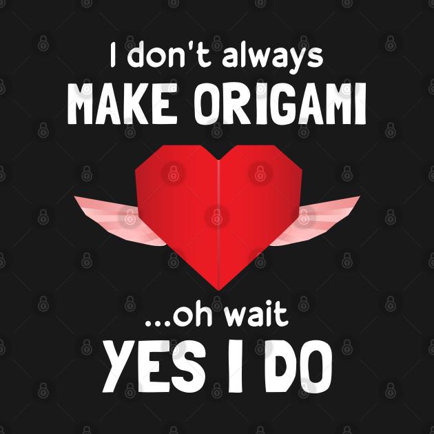 Funny I Don't Always Make Origami