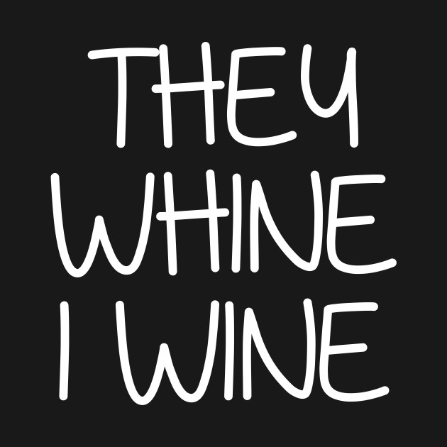 They whine i wine shirt