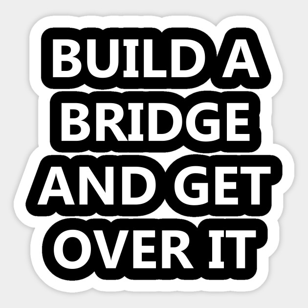 Build a Bridge And Get Over It.