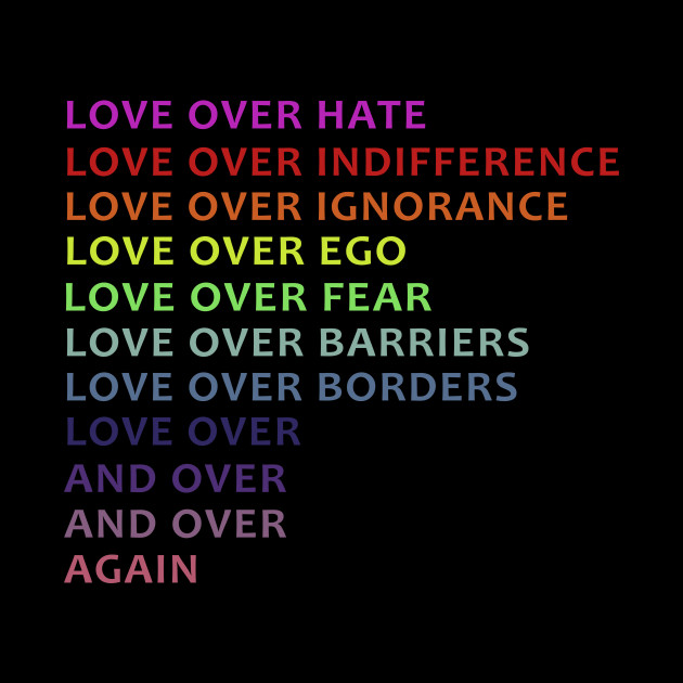 Love Over Hate Indifference Ignorance Ego Fear Barriers Borders And
