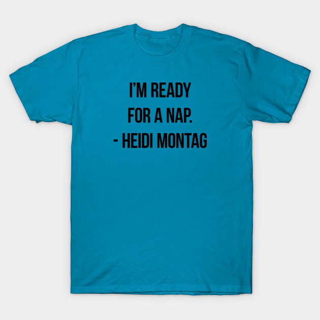 I'm ready for a nap. - Heidi Montag T-Shirt