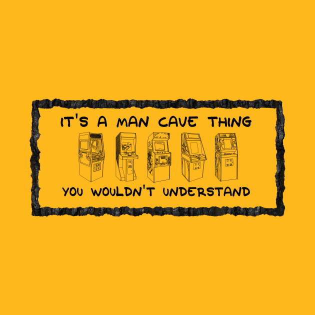 It's A Man Cave Thing - You Wouldn't Understand