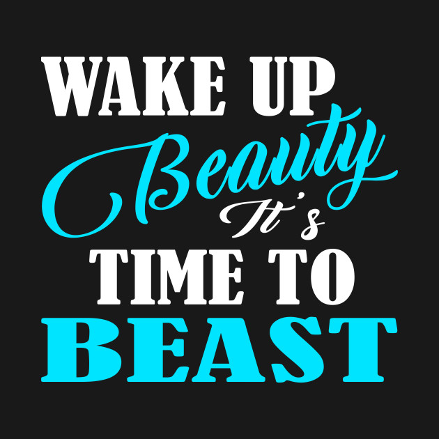 Wake Up Beauty It\'s Time To Beast - Gym Quote TShirt