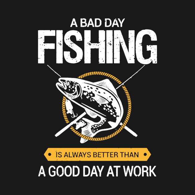 bad day fishing better than good day at work bad day On is it a good day to fish