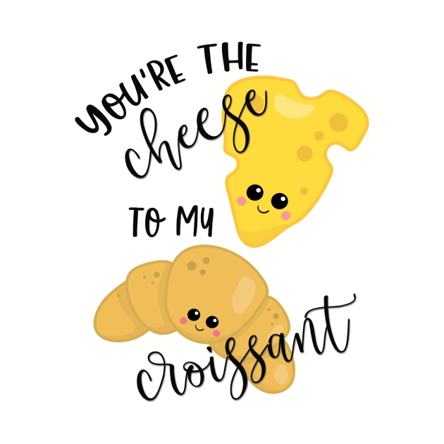 You're the Cheese to My Croissant