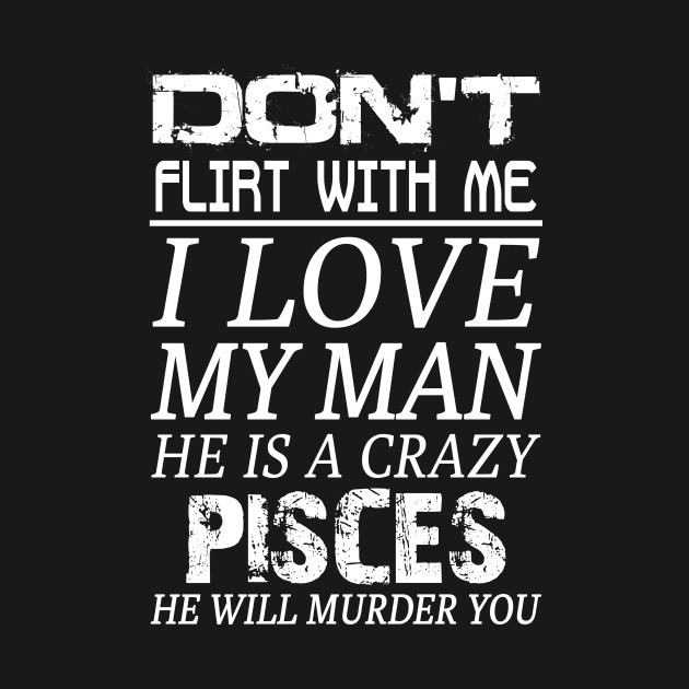 Don't Flirt With Me I Love My Man He is a Crazy Pisces