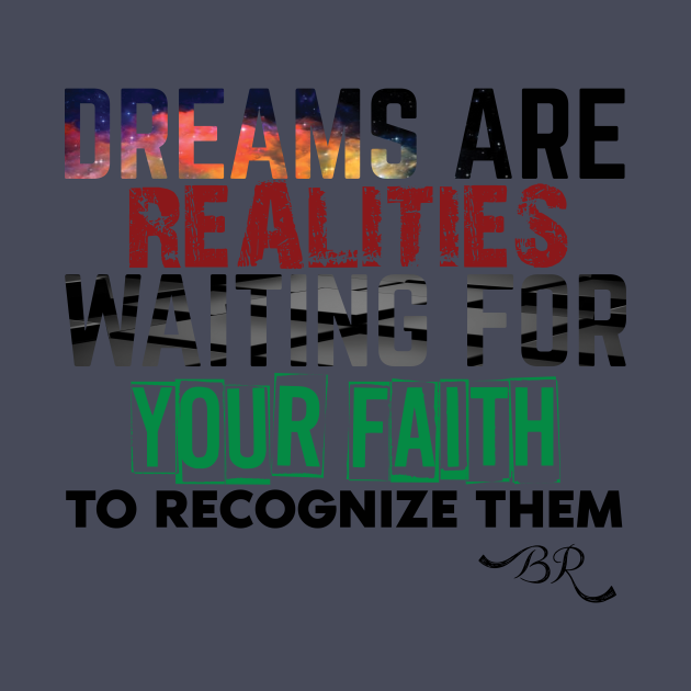 Dreams are realities waiting for your faith to recognize them