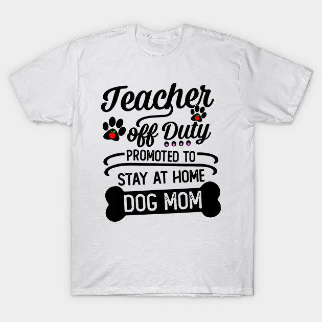 d8586ed4c5be Teacher Off Duty Promoted To Stay At Home Dog Mom Tshirt - Teacher ...