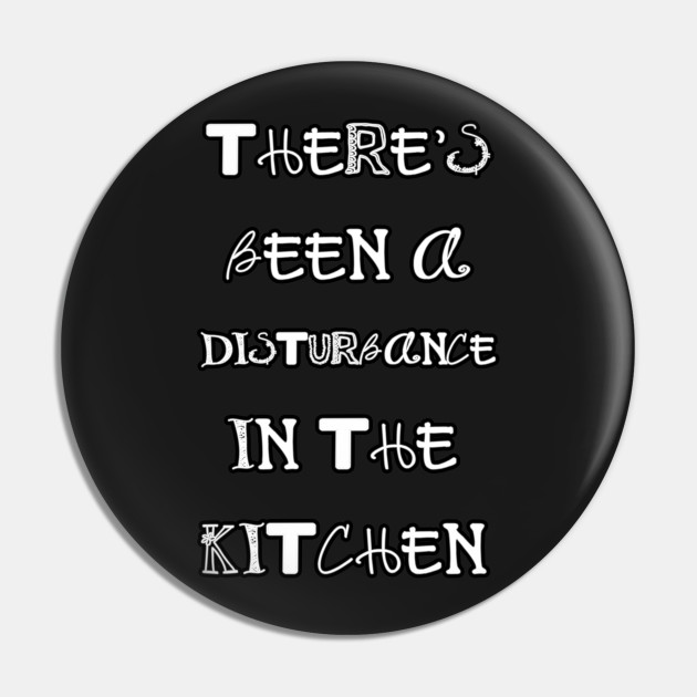 Theres been a disturbance in the kitchen