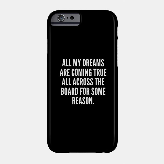All my dreams are coming true all across the board for some reason Phone Case