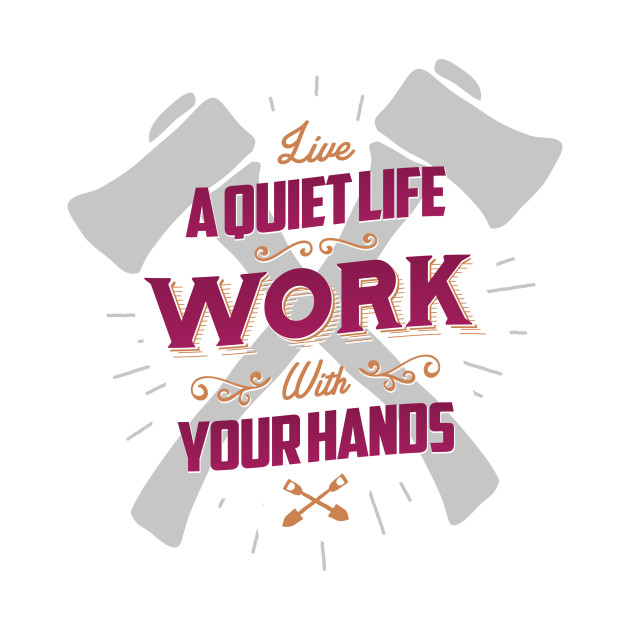 LIVE A QUIET LIFE WORK WITH YOUR HANDS