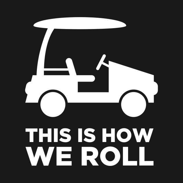 This Is How We Roll | Golf Cart