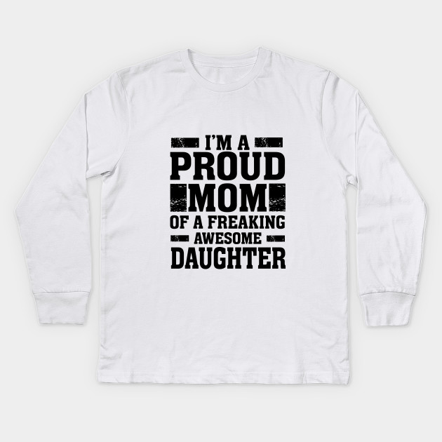 428f8d785f I'm A Proud Mom of a Freaking Awesome Daughter - Mother Kids Long Sleeve T- Shirt