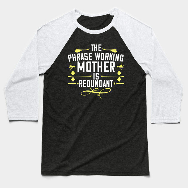 The Phrase Working Mother' Is Redundant Baseball T-Shirt