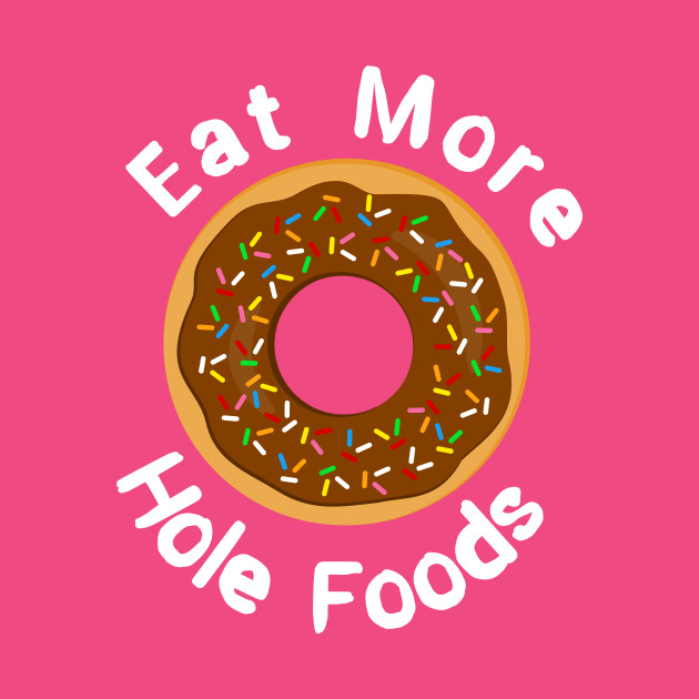 Eat More Hole Foods Doughnut Pun
