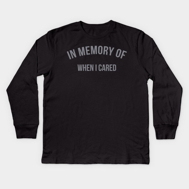 c3bbfeb69 In Memory Of When I Cared - Sarcasm - Kids Long Sleeve T-Shirt ...