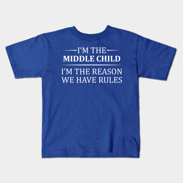 7c7aca74 I'm The Middle Child I'm The Reason We Have Rules - Middle Child ...