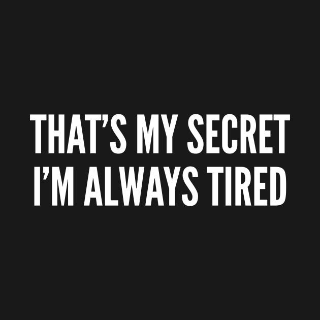 That's My Secret I'm Always Tired - Funny Slogan Statement