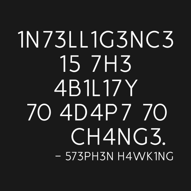 INTELLIGENCE IS THE ABILITY TO ADAPT TO CHANGE - STEPHEN HAWKING