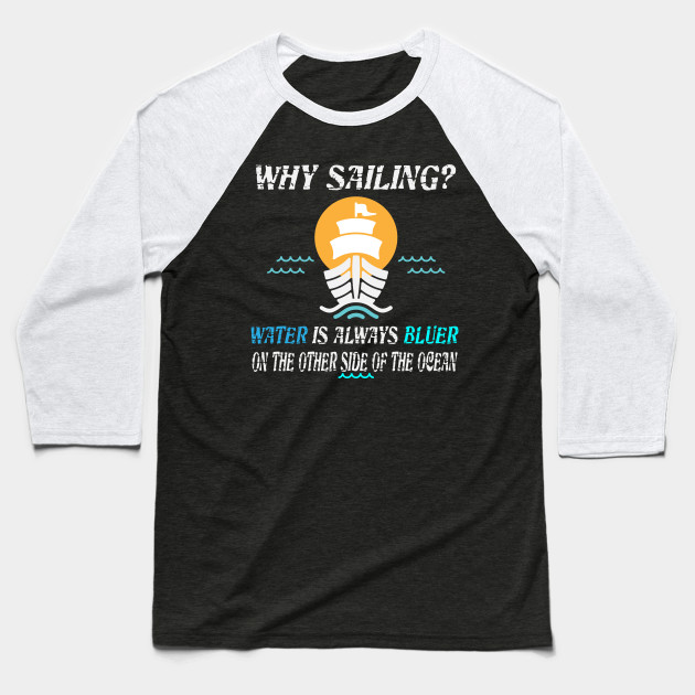 why sailing? water is bluer on the other side Baseball T-Shirt