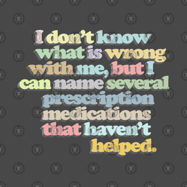 I don't know what is wrong with me, but I can name several prescription medications that haven't helped // Funny Nihilist Statement