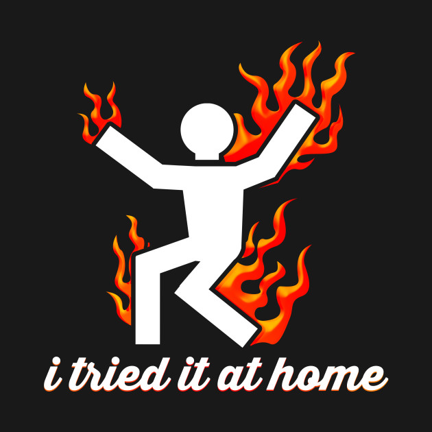 I Tried It At Home Burning Man On Fire Funny