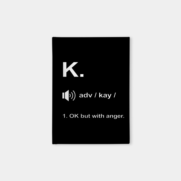 Funny K. definition 'OK but with anger.'