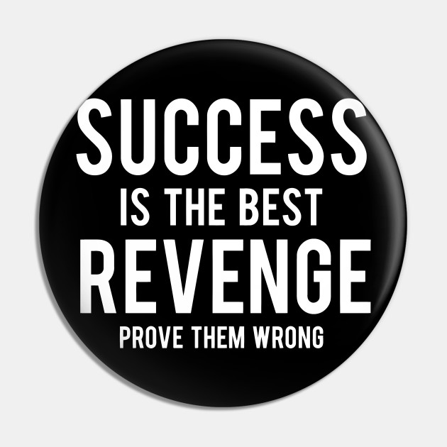 Success Is The Best Revenge Prove Them Wrong
