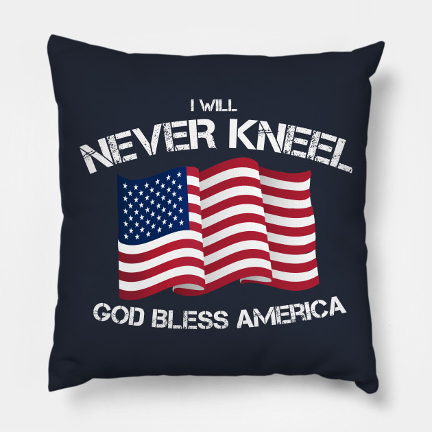 I Will Never Kneel God Bless America Flag Kneel Pillow Teepublic