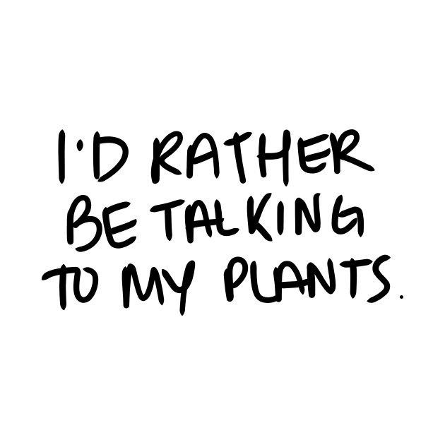 I'd rather be talking to my plants. - Black Print