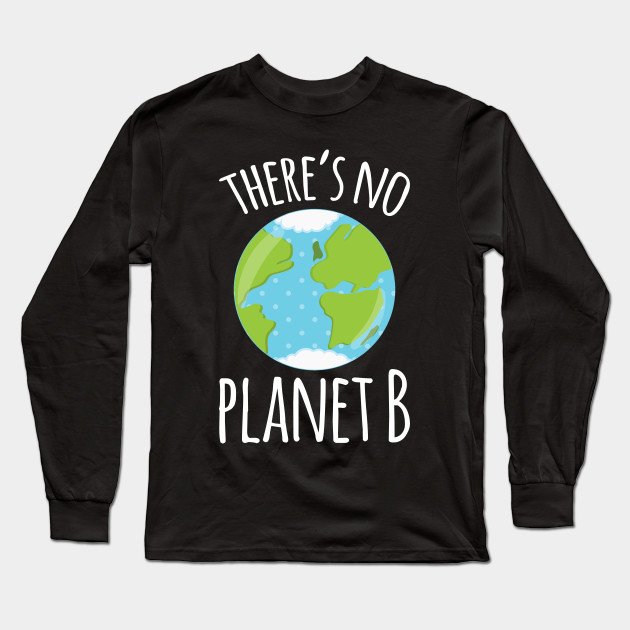 There's No Planet B Earth Day print Long Sleeve T-Shirt