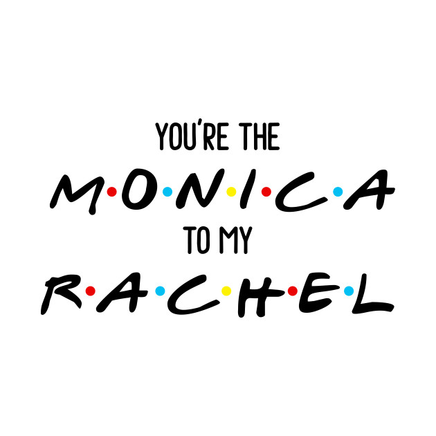 Friends You Re The Monica To My Rachel Friends Tv Show