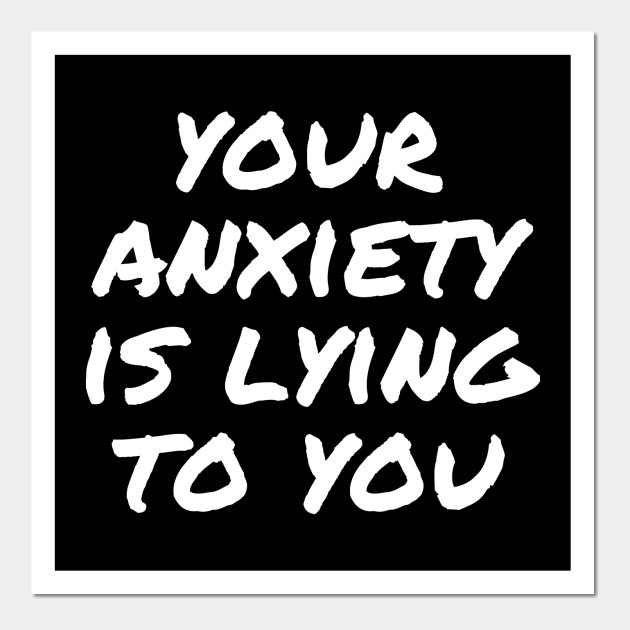 006d82a1433 Your Anxiety is Lying to You - Anxiety - Posters and Art Prints ...