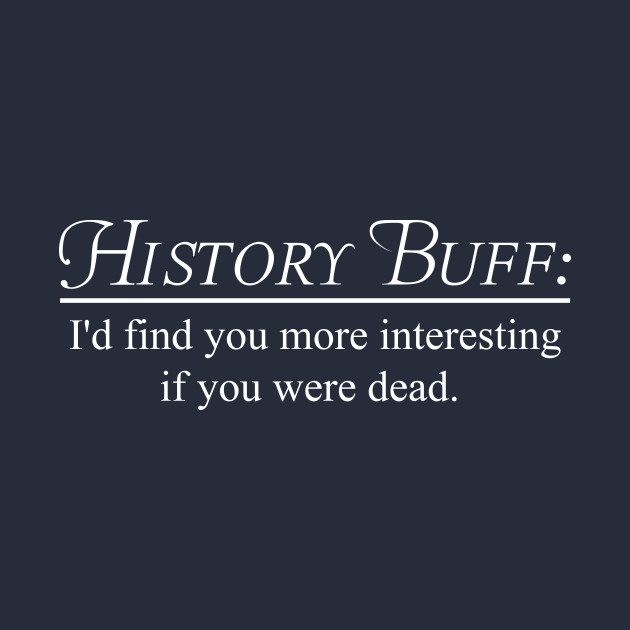 History Buff. I'd find you more interesting if you were dead