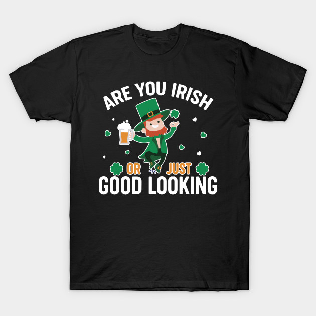 Are You Irish Or Just Good Looking Shirt St. Patrick's Day Paddy Drink Drinking Party Tshirt Gift Tee T-Shirt