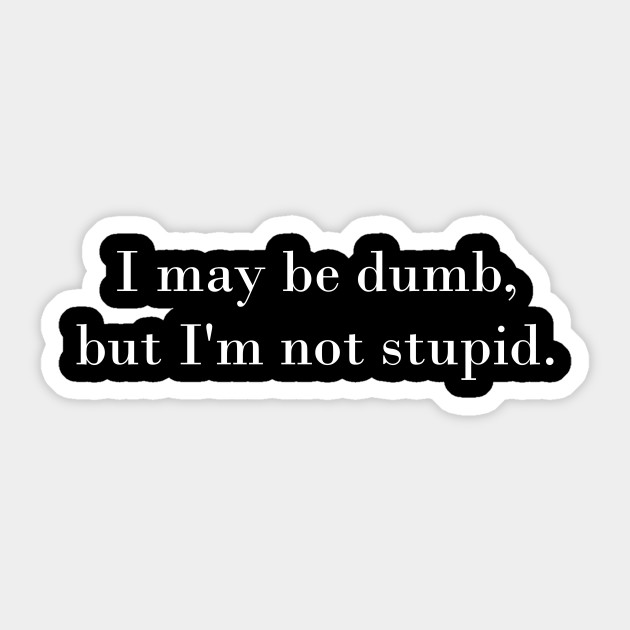 I may be dumb, but I\'m not stupid funny quote