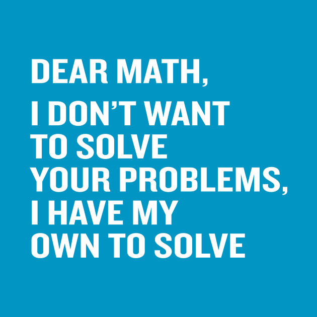 Funny Dear Math Solve Your Own Problems Quote - Math - T-Shirt ...