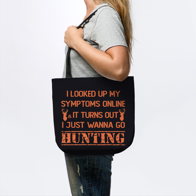 I Looked Up My Symptoms It Turns Out I Just Wanna Go Hunting T Shirt