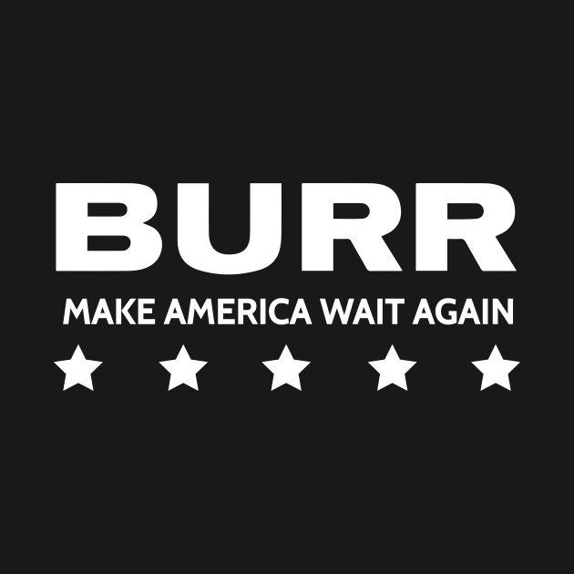 HAMILTON THE MUSICAL AARON BURR MAKE AMERICA WAIT AGAIN