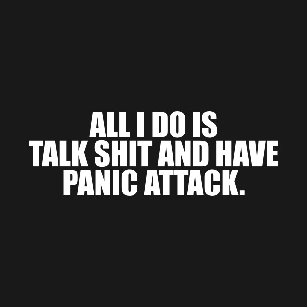 All i do is talk shit and have panic attacks. T-shirt - funny cute tshirt  saying quotes womens girls attitude sassy sarcastic