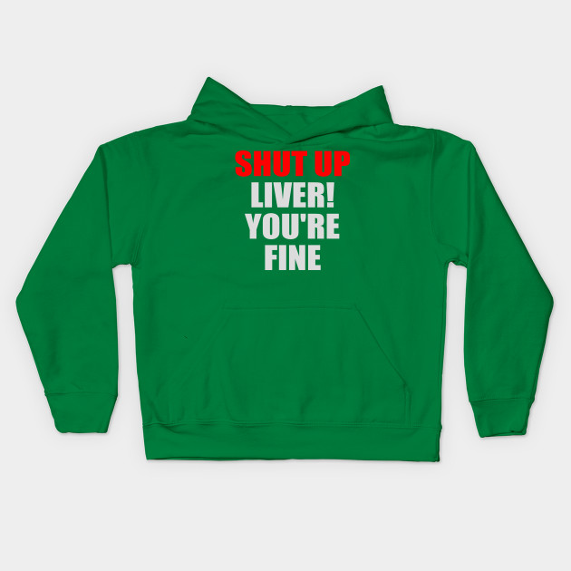 Funny Shirt - Shut Up Liver You're Fine