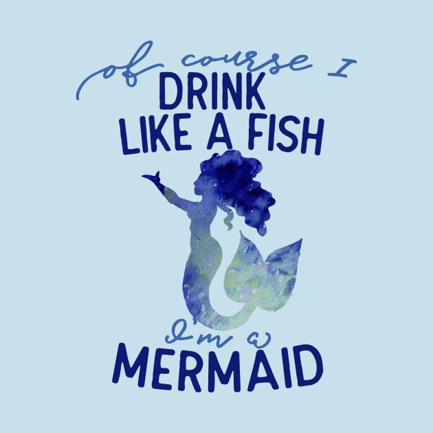 774fdee0c Of course I drink like a fish I'm a mermaid - Mermaids - T-Shirt ...