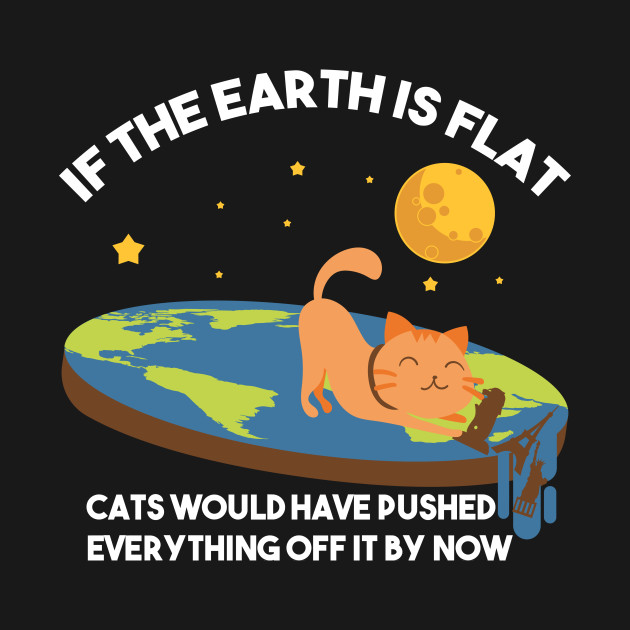 """If The Earth Is Flat Cats Would Have Pushed Everything Off It By Now Flat Earth Conspiracy"