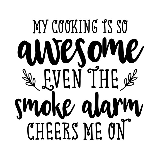 My Cooking Is So Awesome Even The Smoke Alarm Cheers On Me
