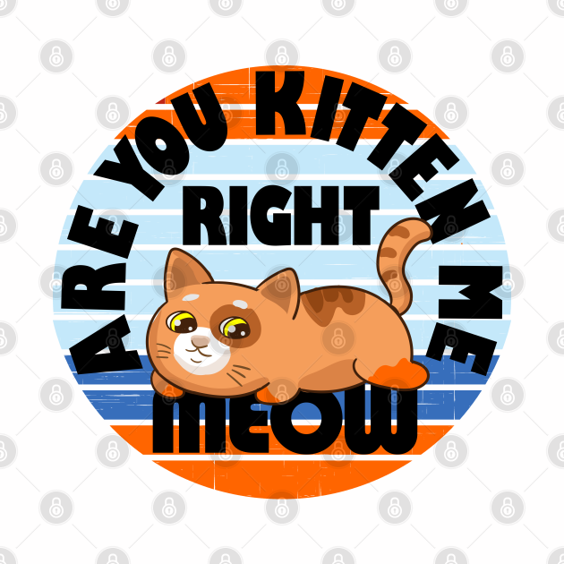 Are you kitten me right meow? Funny cat lover pun