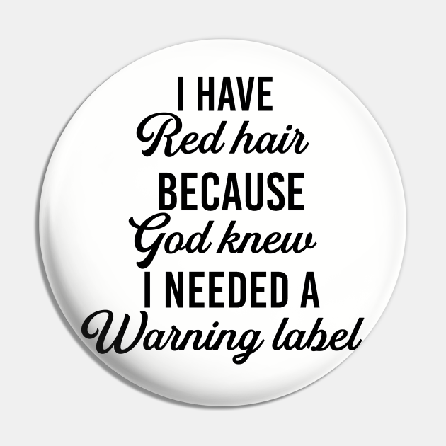 I have red hair because god knew I need a warning label. Redhead gift