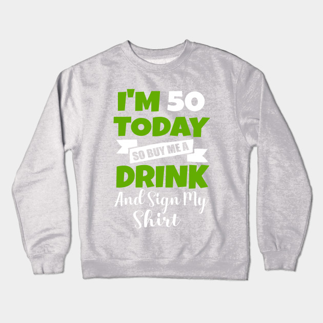 Im 50 Today Buy Me A Drink Sign My Shirt 50st Birthday Beer Crewneck Sweatshirt
